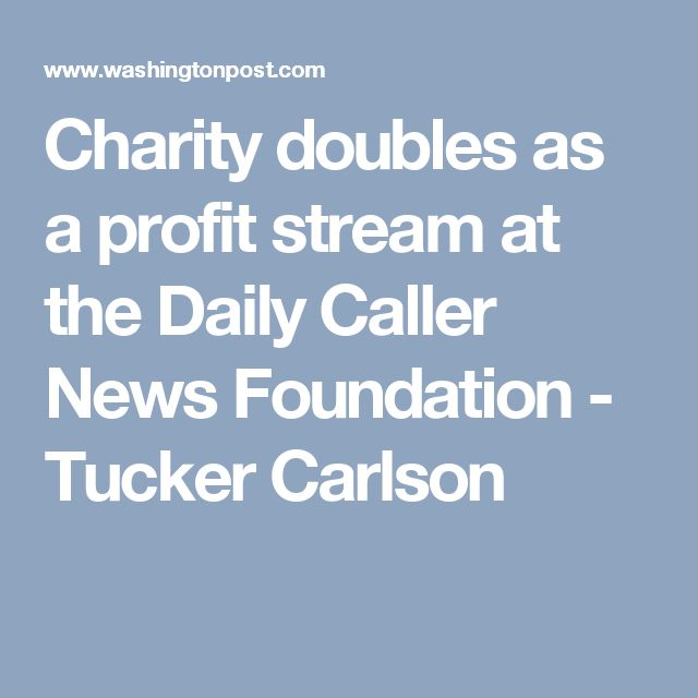 Charity doubles as a profit stream at the Daily Caller News Foundation - Tucker Carlson