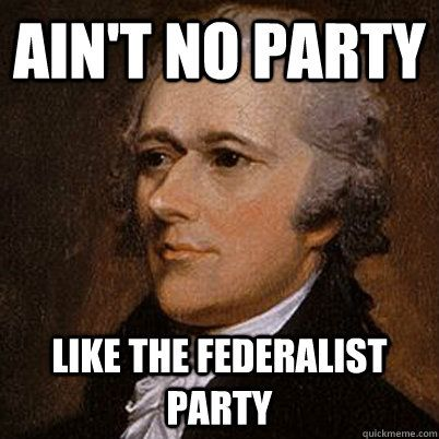Ain't no party Like the Federalist Party  Alexander Hamilton