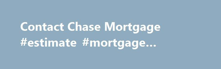 Contact Chase Mortgage #estimate #mortgage #payment http://mortgage.remmont.com/contact-chase-mortgage-estimate-mortgage-payment/  #mortgage service center # Please enter a valid 5-digit Zip Code. We were not able to find the Zip Code you enter. Please check the Zip Code to make sure it was entered correctly. The Chase product or service you selected is not available in the ZIP code you entered. Please check the ZIP code to be sure it was entered correctly. For more information about our…