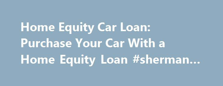 Home Equity Car Loan: Purchase Your Car With a Home Equity Loan #sherman #auto #parts http://auto-car.nef2.com/home-equity-car-loan-purchase-your-car-with-a-home-equity-loan-sherman-auto-parts/  #auto loans rates # Using Your Home Equity for a Car Loan Discover the pros and cons of using a home equity loan to buy a car When you're considering the purchase of a new or used car, you're probably looking into traditional auto loans. Another option to consider is using your home equity to buy a…