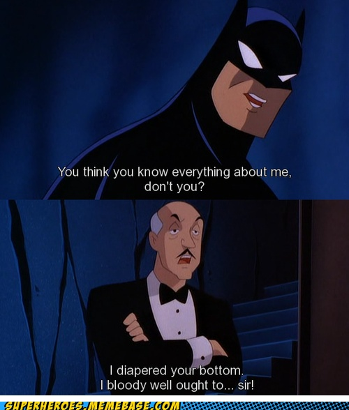 We always forget that one time in Bruce Wayne's life, Alfred in fact changed his diapers. The more you know.