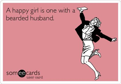 A happy girl is one with a bearded husband. Mustache rides are included with marriage license.