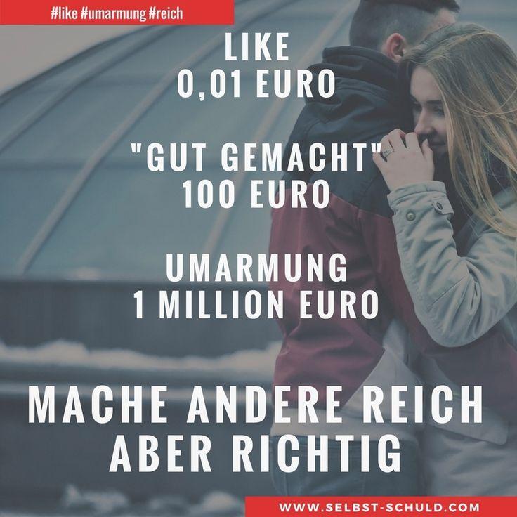 """LIKE = 1 Cent """"gut gemacht"""" = 100 Euro Umarmung = 1 Million Euro  Mache andere reich, aber richtig!  Menschliche Werte  sind oft verschoben. Es zählt immer noch, dass was echt ist und nicht durch Nullen und Einsen erzeugt werden kann. Verschenke heute was du kannst und mache andere Menschen zu Millionären.  Wann du wirklich reich bist, erfährst du im Beitrag mit dem Reichwerd-Rezept"""