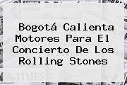 http://tecnoautos.com/wp-content/uploads/imagenes/tendencias/thumbs/bogota-calienta-motores-para-el-concierto-de-los-rolling-stones.jpg Rolling Stones. Bogotá calienta motores para el concierto de los Rolling Stones, Enlaces, Imágenes, Videos y Tweets - http://tecnoautos.com/actualidad/rolling-stones-bogota-calienta-motores-para-el-concierto-de-los-rolling-stones/