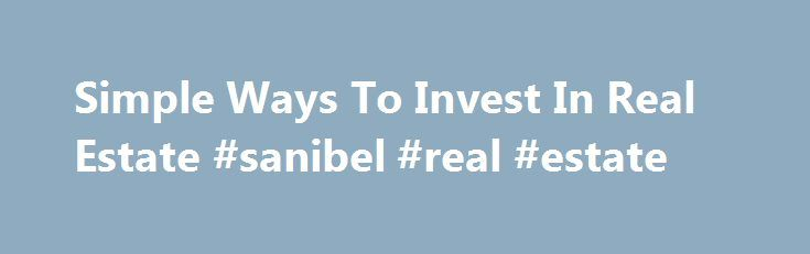 Simple Ways To Invest In Real Estate #sanibel #real #estate http://real-estate.remmont.com/simple-ways-to-invest-in-real-estate-sanibel-real-estate/  #real estate investor # Simple Ways To Invest In Real Estate Buying real estate is about more than just finding a place to call home. Investing in real estate has become increasingly popular over the last fifty years and has become a common investment vehicle. Although the real estate market has plenty of opportunities for… Read More »The post…