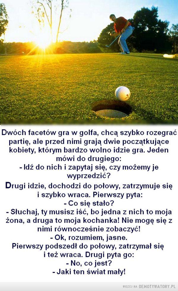 Grając w golfa... –  Dwóch facetów gra w golfa, chcą szybko rozegraćpartię, ale przed nimi grają dwie początkującekobiety, którym bardzo wolno idzie gra. Jedenmówi do drugiego:- Idź do nich i zapytaj się, czy możemy jewyprzedzić?Drugi idzie, dochodzi do połowy, zatrzymuje sięi szybko wraca. Pierwszy pyta:- Co się stało?- Słuchaj, ty musisz iść, bo jedna z nich to mojażona, a druga to moja kochanka! Nie mogę się znimi równocześnie zobaczyć!- Ok, rozumiem, jasne.Pierwszy podszedł do połowy…