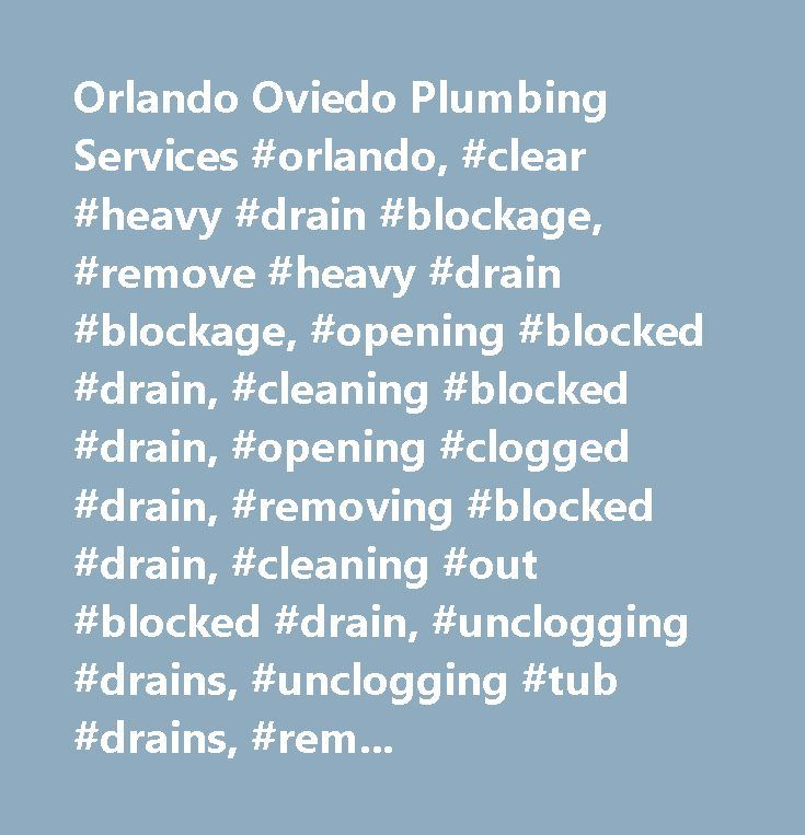 Orlando Oviedo Plumbing Services #orlando, #clear #heavy #drain #blockage, #remove #heavy #drain #blockage, #opening #blocked #drain, #cleaning #blocked #drain, #opening #clogged #drain, #removing #blocked #drain, #cleaning #out #blocked #drain, #unclogging #drains, #unclogging #tub #drains, #removing #block #in #tub #drains, #unclogging #lavatory #drains, #fixing #clogged #lavatory #drains, #fixing #clogged #drains, #installing #new #faucet, #replacing #old #faucet, #repairing #old #leaky…