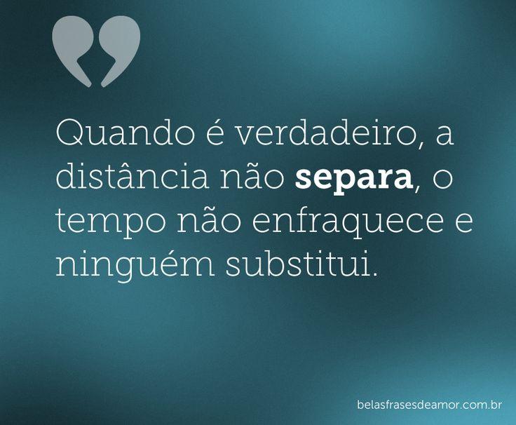 Quando é verdadeiro, a distância não separa, o tempo não enfraquece e ninguém substitui.