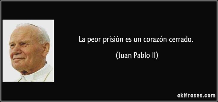 La peor prisión es un corazón cerrado. (Juan Pablo II)