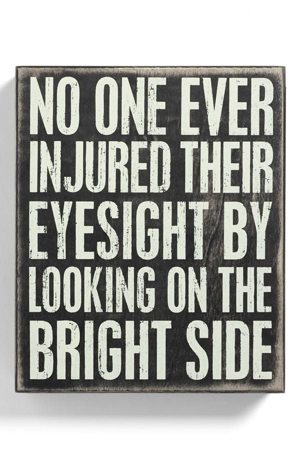 No one ever injured their eyesight by looking on the bright side.