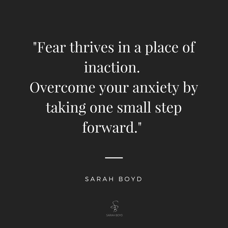 """""""Fear thrives in a place of inaction. Overcome your anxiety by taking one small step forward."""" Sarah Boyd"""