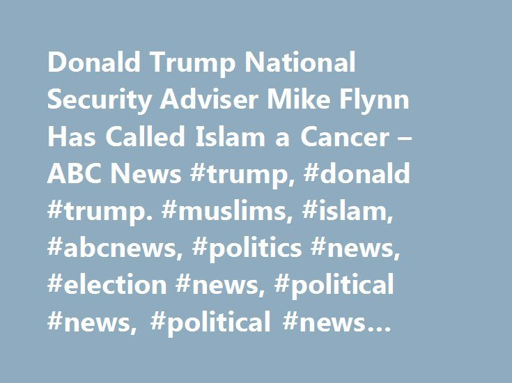 Donald Trump National Security Adviser Mike Flynn Has Called Islam a Cancer – ABC News #trump, #donald #trump. #muslims, #islam, #abcnews, #politics #news, #election #news, #political #news, #political #news #articles http://japan.nef2.com/donald-trump-national-security-adviser-mike-flynn-has-called-islam-a-cancer-abc-news-trump-donald-trump-muslims-islam-abcnews-politics-news-election-news-political-news-politica/  # Sections Shows Yahoo!-ABC News Network | 2017 ABC News Internet Ventures…