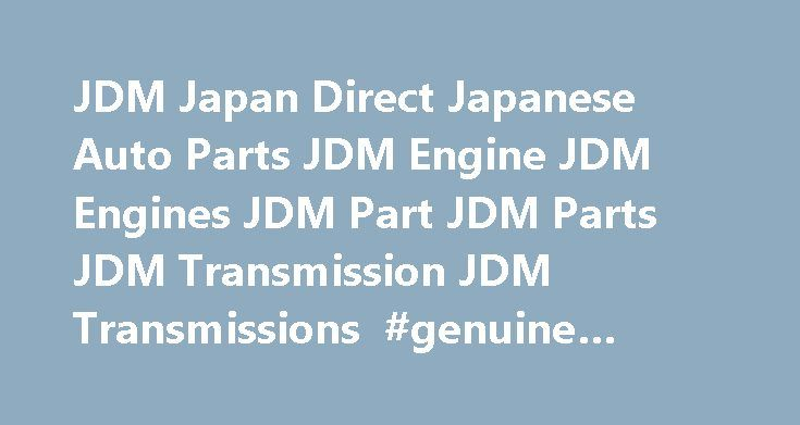 JDM Japan Direct Japanese Auto Parts JDM Engine JDM Engines JDM Part JDM Parts JDM Transmission JDM Transmissions #genuine #auto #parts http://auto.remmont.com/jdm-japan-direct-japanese-auto-parts-jdm-engine-jdm-engines-jdm-part-jdm-parts-jdm-transmission-jdm-transmissions-genuine-auto-parts/  #japan auto parts # Welcome to JDM Japan Direct Japanese Auto Parts JDM Engine JDM Engines JDM Part JDM Parts JDM Transmission JDM Transmissions Since 1996, our mission has remained the same – to…
