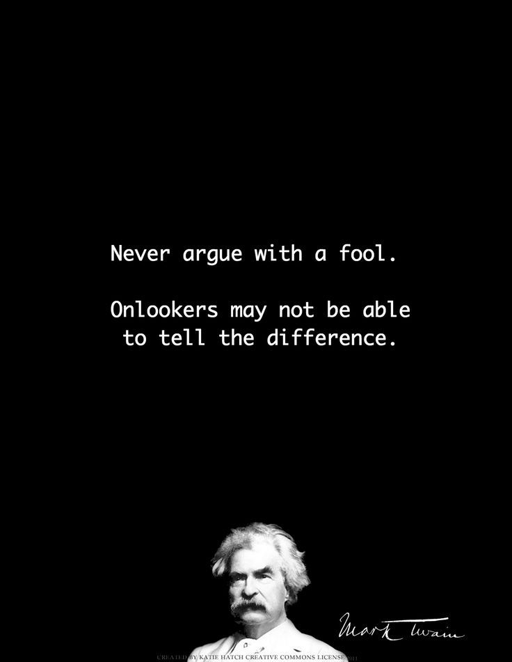 Never argue with a fool.  Onlookers may not be able to tell the difference. - Mark Twain