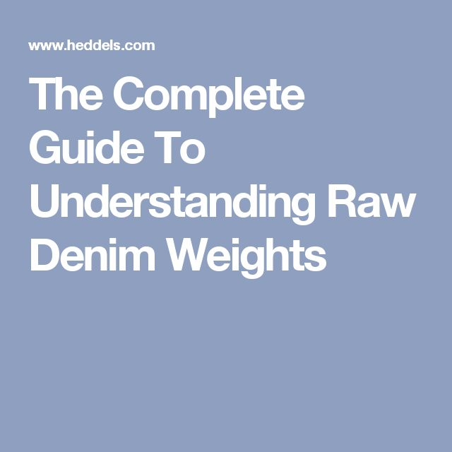 The Complete Guide To Understanding Raw Denim Weights