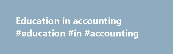 Education in accounting #education #in #accounting http://bank.nef2.com/education-in-accounting-education-in-accounting/  # Welcome Welcome to the AccountingEducation.com community. With regret, we announce that this web community is no longer being actively developed – with effect from September 2016. After over 17 years we have decided to cease to build this site, and its community, further. No further updates to this site will be made, nor will its newsletter, Double Entries, be…