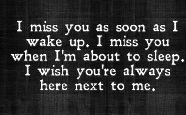 i miss you as soon as i wake up. I miss you when I'm about to sleep. I wish you're always here next to me