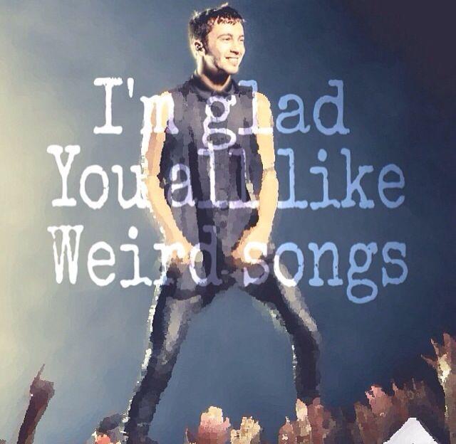 I'm glad you write weird songs.