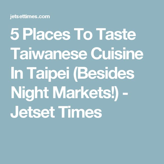 5 Places To Taste Taiwanese Cuisine In Taipei (Besides Night Markets!) - Jetset Times