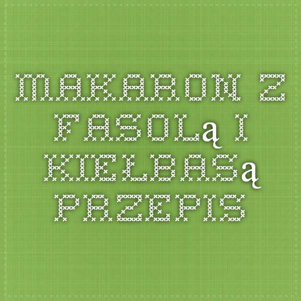 Makaron z fasolą i kiełbasą Przepis