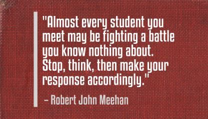 """Almost every student you meet may be fighting a battle you know nothing about. Stop, think, then make your response accordingly."" Robert John Meehan"