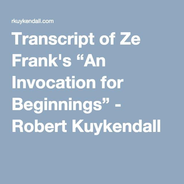 """Transcript of Ze Frank's """"An Invocation for Beginnings"""" - Robert Kuykendall"""