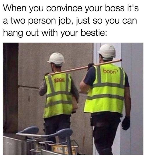 Quando você convence seu chefe, que é um trabalho de duas pessoas, apenas para que você possa sair com seu bestie: