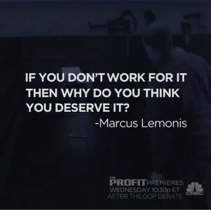 If you don't work for it then why do you think you deserve it? --Marcus Lemonis