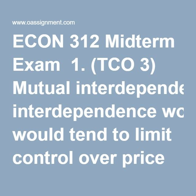 ECON 312 Midterm Exam  1. (TCO 3) Mutual interdependence would tend to limit control over price in which market model?  2. (TCO 3) Under which market model are the conditions of entry into the market easiest?  3. (TCO 3) The production of agricultural products such as wheat or corn would best be described by which market model?  4. (TCO 3) The demand curve faced by a purely competitive firm  5. (TCO 3) A profit-maximizing firm in the short run will expand output  6. (TCO 3) A firm should…
