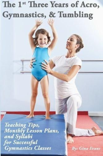 The 1st Three Years of Acro, Gymnastics, & Tumbling: Teaching Tips, Monthly Lesson Plans, and Syllabi for Successful Gymnastics Classes
