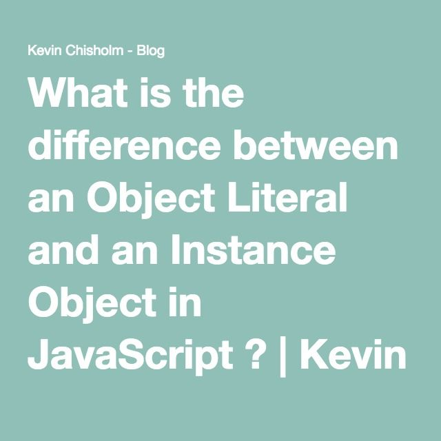 What is the difference between an Object Literal and an Instance Object in JavaScript ? | Kevin Chisholm - Blog