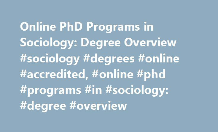 Online PhD Programs in Sociology: Degree Overview #sociology #degrees #online #accredited, #online #phd #programs #in #sociology: #degree #overview http://debt.nef2.com/online-phd-programs-in-sociology-degree-overview-sociology-degrees-online-accredited-online-phd-programs-in-sociology-degree-overview/  # Online PhD Programs in Sociology: Degree Overview Find schools that offer these popular programs Anthropology Archeology Criminology and Criminalistics – General Global Studies…