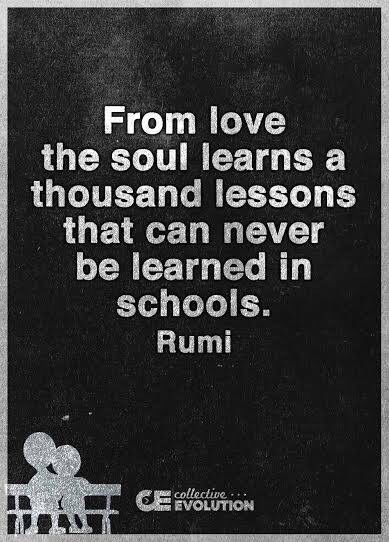 From love the soul learns a thousand lessons that can never be learned in schools. Rumi.