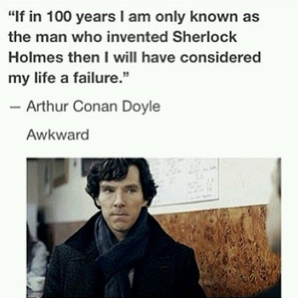 NOOOO Much appreciation for Sir Arthur Conan Doyle not just the man who created Sherlock