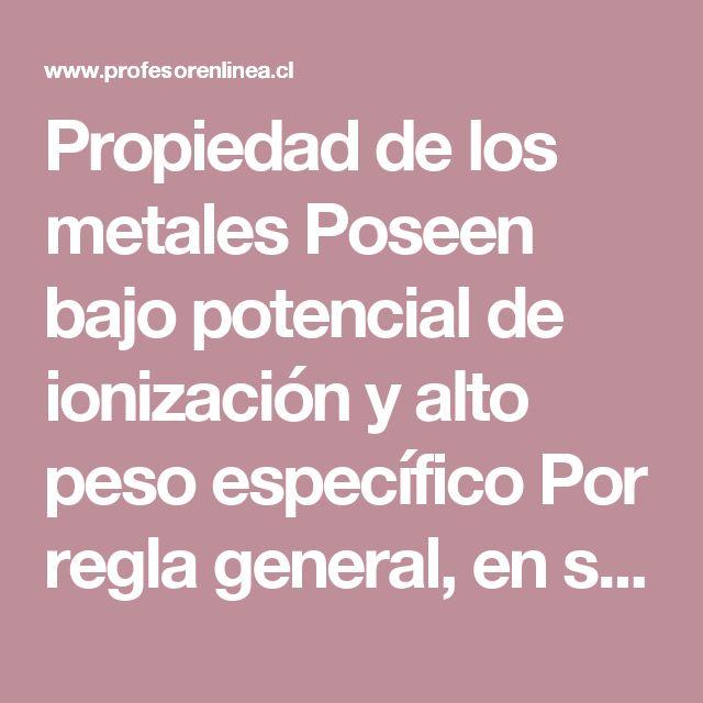 Propiedad de los metales  Poseen bajo potencial de ionización y alto peso específico  Por regla general, en su último nivel de energía tienen de 1 a 3 electrones.  Son sólidos a excepción del mercurio (Hg), galio (Ga), cesio (Cs) y francio (Fr), que son líquidos