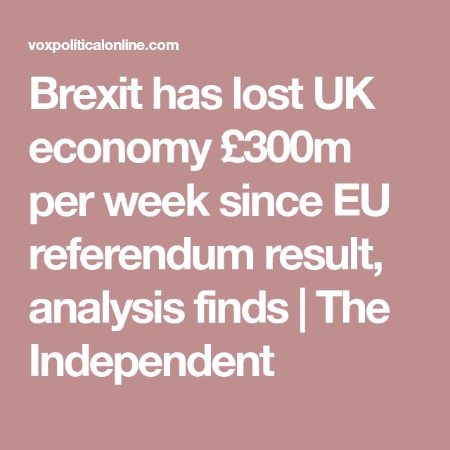 Brexit has lost UK economy £300m per week since EU referendum result, analysis finds   The Independent