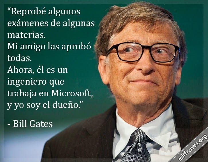 Reprobé algunos exámenes de algunas materias. Mi amigo las aprobó todas. Ahora, él es un ingeniero que trabaja en Microsoft, y yo soy el dueño. - Bill Gates