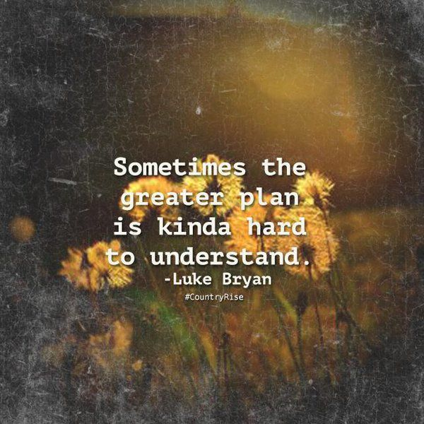 Sometimes the greater plan is kinda hard to understand.  #LukeBryan #Quotes #CountryMusic #CountryRise