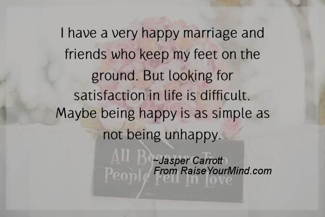 I have a very happy marriage and friends who keep my feet on the ground. But looking for satisfaction in life is difficult. Maybe being happy is as simple as not being unhappy. - http://www.raiseyourmind.com/wedding/i-have-a-very-happy-marriage-and-friends-who-keep-my-feet-on-the-ground-but-looking-for-satisfaction-in-life-is-difficult-maybe-being-happy-is-as-simple-as-not-being-unhappy/  Wedding friends, Happy, Jasper Carrott, Life