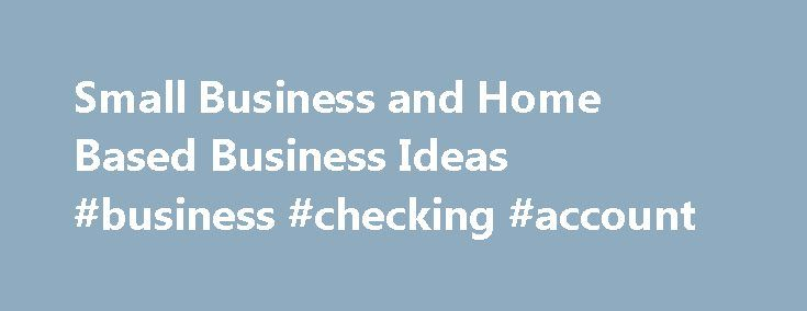 Small Business and Home Based Business Ideas #business #checking #account http://business.remmont.com/small-business-and-home-based-business-ideas-business-checking-account/  #home based business ideas # Starting a Business: Finding Business Ideas Updated August 23, 2016 Sometimes the hardest part of starting a business is coming up with a business idea. Follow the links on this page to find small and home-based business ideas that will help you decide what kind of business you want to  read…