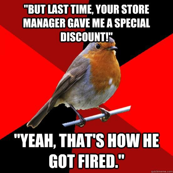 """But last time, your store manager gave me a special discount!"" ""Yeah, that's how he got fired."""