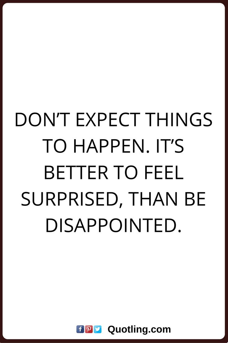 disappointments quotes Don't expect things to happen. It's better to feel surprised, than be disappointed.