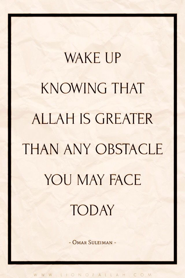 Wake up knowing that Allah is greater than any obstacle you may face today.