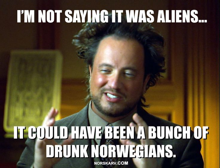 Giorgio Tsoukalo aliens guy meme. I'm not saying it was aliens... it could have been a bunch of drunk Norwegians.