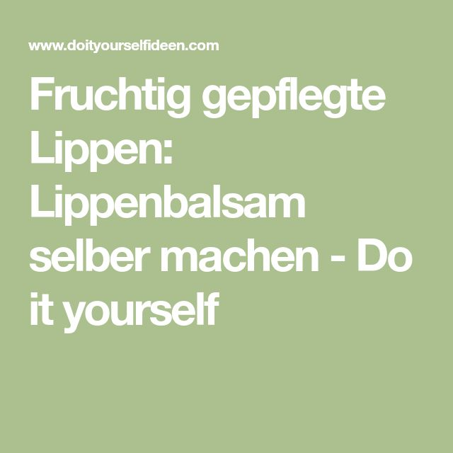 Fruchtig gepflegte Lippen: Lippenbalsam selber machen - Do it yourself