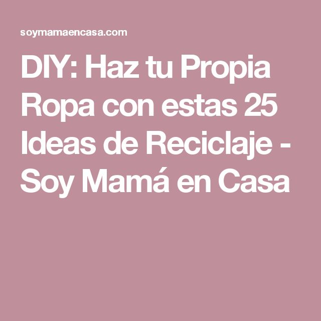 DIY: Haz tu Propia Ropa con estas 25 Ideas de Reciclaje - Soy Mamá en Casa