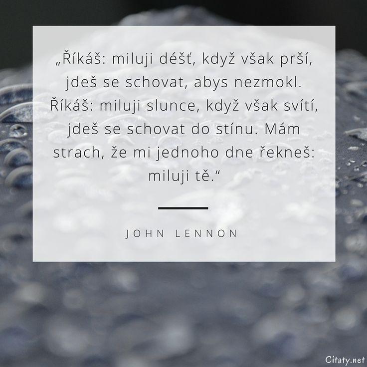Říkáš: miluji déšť, když však prší, jdeš se schovat, abys nezmokl. Říkáš: miluji slunce, když však svítí, jdeš se schovat do stínu. Mám strach, že mi jednoho dne řekneš: miluji tě. - John Lennon
