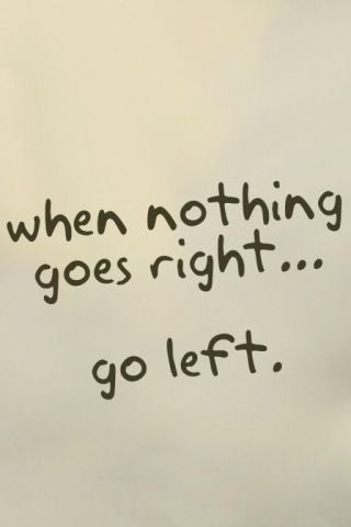 """When nothing goes right...go left."""