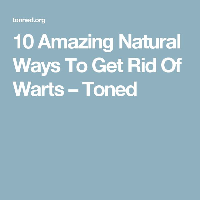 10 Amazing Natural Ways To Get Rid Of Warts – Toned
