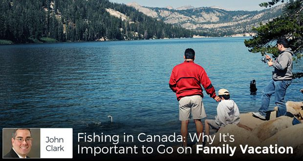 Fishing in Canada: Why It's Important to Go on Family Vacation - by John Clark